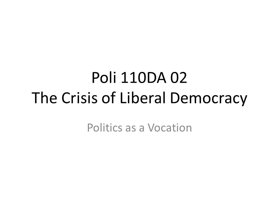 Poli 110DA 02 The Crisis of Liberal Democracy Politics as a Vocation