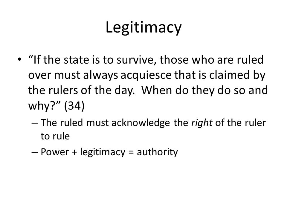 Legitimacy If the state is to survive, those who are ruled over must always acquiesce that is claimed by the rulers of the day.