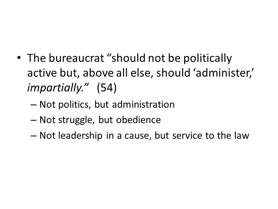 The bureaucrat should not be politically active but, above all else, should administer, impartially.