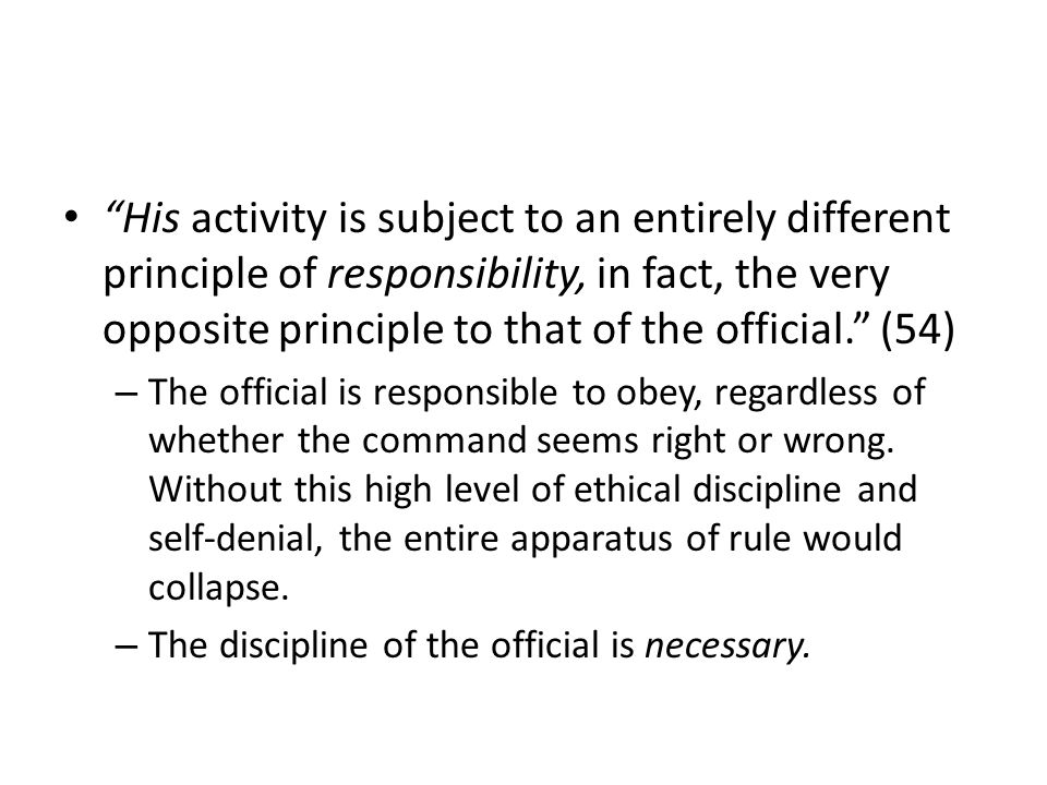 His activity is subject to an entirely different principle of responsibility, in fact, the very opposite principle to that of the official.