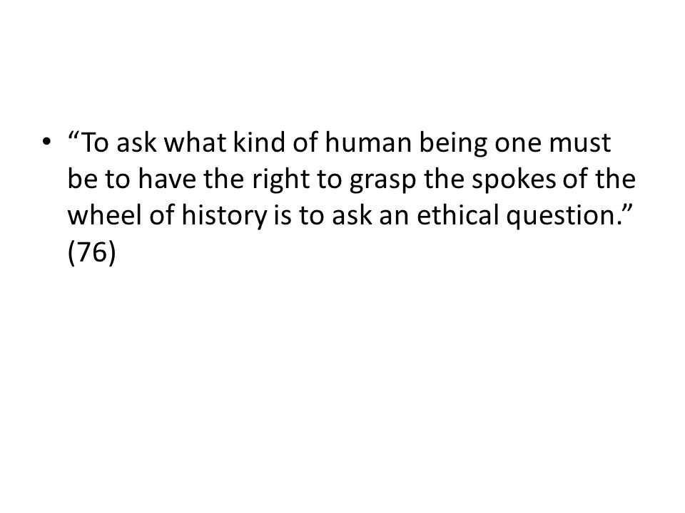 To ask what kind of human being one must be to have the right to grasp the spokes of the wheel of history is to ask an ethical question.