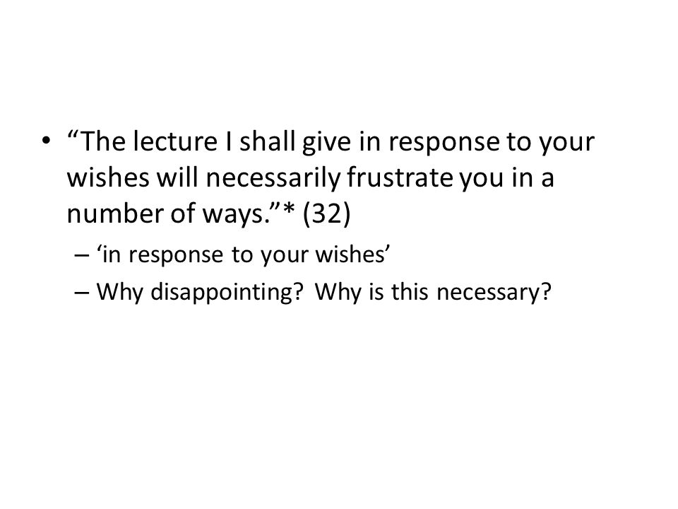 The lecture I shall give in response to your wishes will necessarily frustrate you in a number of ways.* (32) – in response to your wishes – Why disappointing.