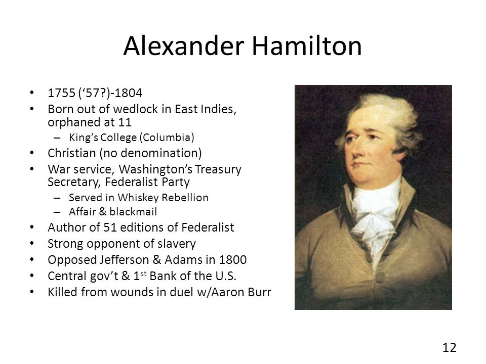 Alexander Hamilton 1755 (57?)-1804 Born out of wedlock in East Indies, orphaned at 11 – Kings College (Columbia) Christian (no denomination) War servi