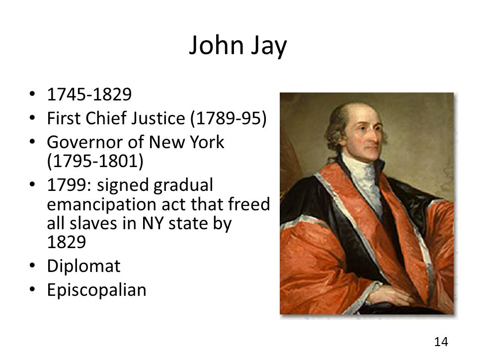 John Jay 1745-1829 First Chief Justice (1789-95) Governor of New York (1795-1801) 1799: signed gradual emancipation act that freed all slaves in NY st