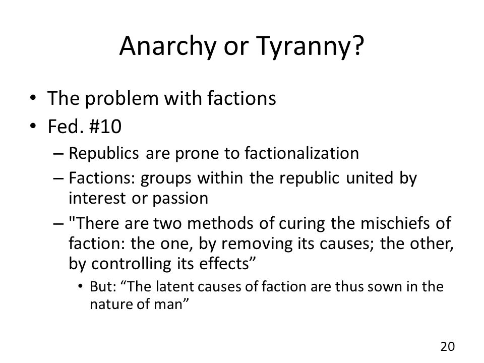 Anarchy or Tyranny? The problem with factions Fed. #10 – Republics are prone to factionalization – Factions: groups within the republic united by inte