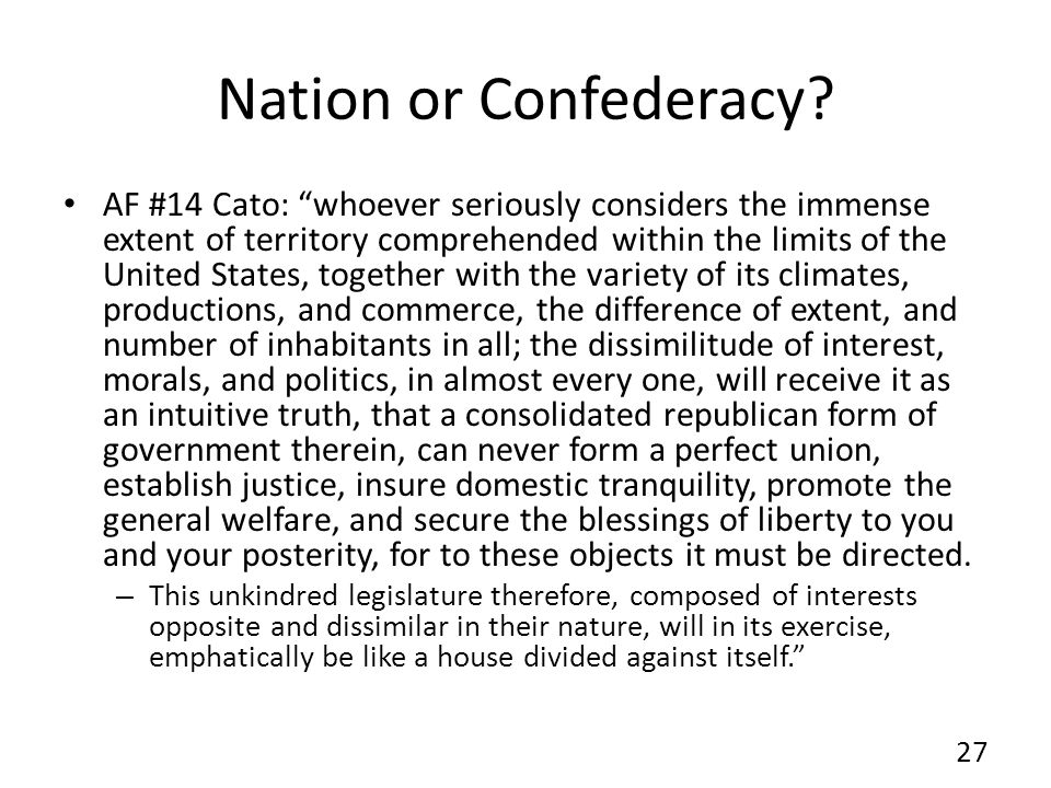 Nation or Confederacy? AF #14 Cato: whoever seriously considers the immense extent of territory comprehended within the limits of the United States, t