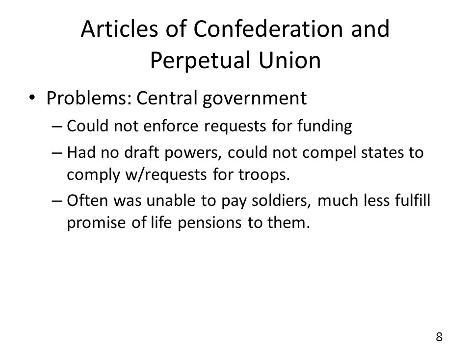 Articles of Confederation and Perpetual Union Problems: Central government – Could not enforce requests for funding – Had no draft powers, could not c