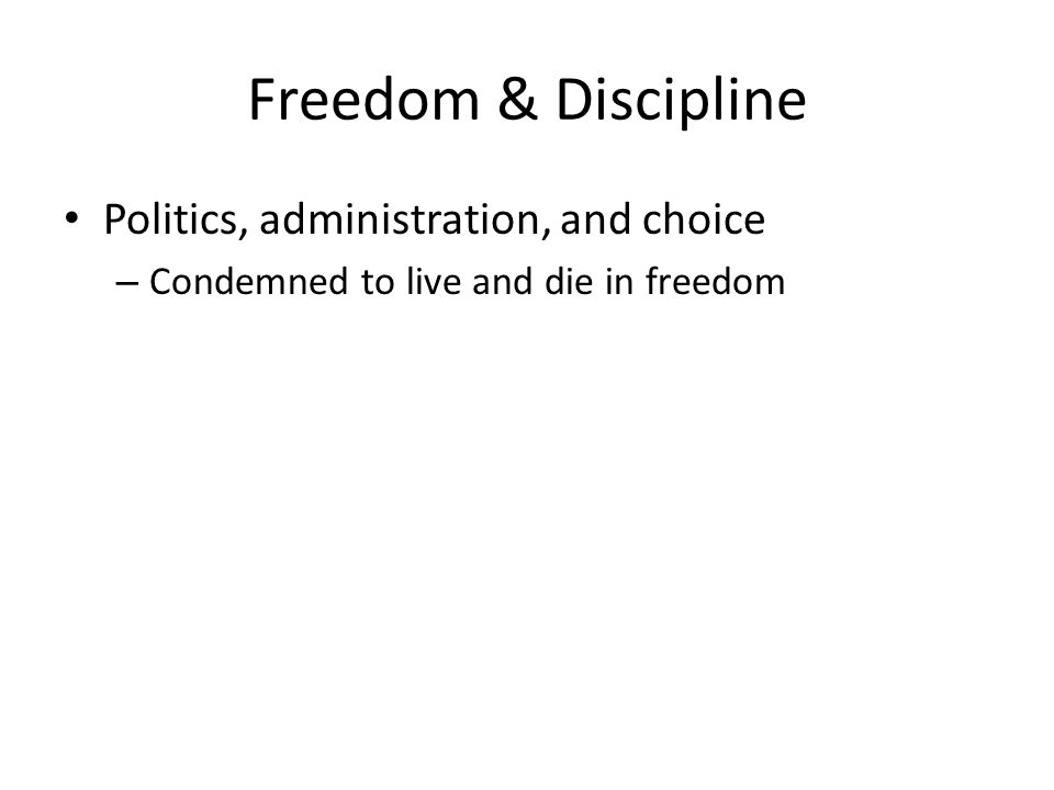 Freedom & Discipline Politics, administration, and choice – Condemned to live and die in freedom