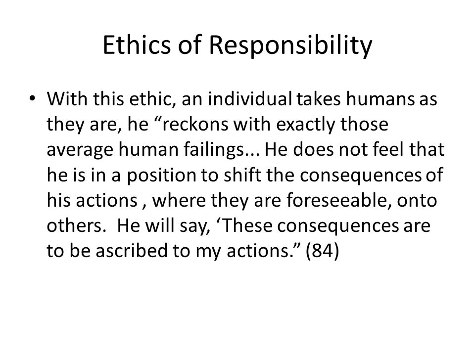Ethics of Responsibility With this ethic, an individual takes humans as they are, he reckons with exactly those average human failings... He does not