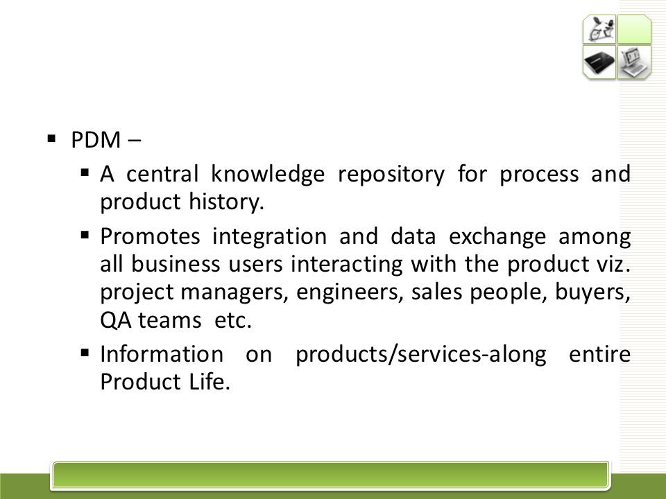 PDM Provides a unified perspective & helps integrate business processes The need to manage, exchange & interpret product data has increased awareness of the role & benefit of PDM The benefits of reduced costs & shorter times to market have also made PDM popular There is a clear evolution from CAD data exchange to Product Data exchange
