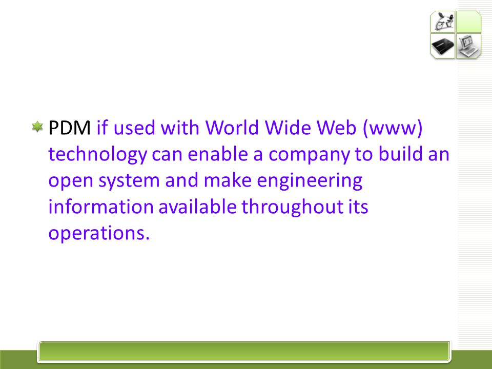 PDM if used with World Wide Web (www) technology can enable a company to build an open system and make engineering information available throughout it