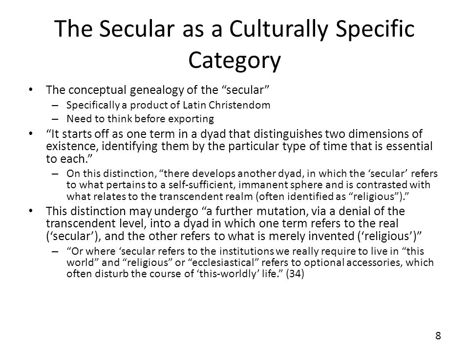 The Secular as a Culturally Specific Category The conceptual genealogy of the secular – Specifically a product of Latin Christendom – Need to think before exporting It starts off as one term in a dyad that distinguishes two dimensions of existence, identifying them by the particular type of time that is essential to each.