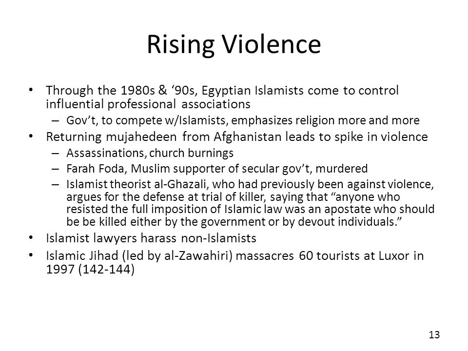 Rising Violence Through the 1980s & 90s, Egyptian Islamists come to control influential professional associations – Govt, to compete w/Islamists, emphasizes religion more and more Returning mujahedeen from Afghanistan leads to spike in violence – Assassinations, church burnings – Farah Foda, Muslim supporter of secular govt, murdered – Islamist theorist al-Ghazali, who had previously been against violence, argues for the defense at trial of killer, saying that anyone who resisted the full imposition of Islamic law was an apostate who should be be killed either by the government or by devout individuals.