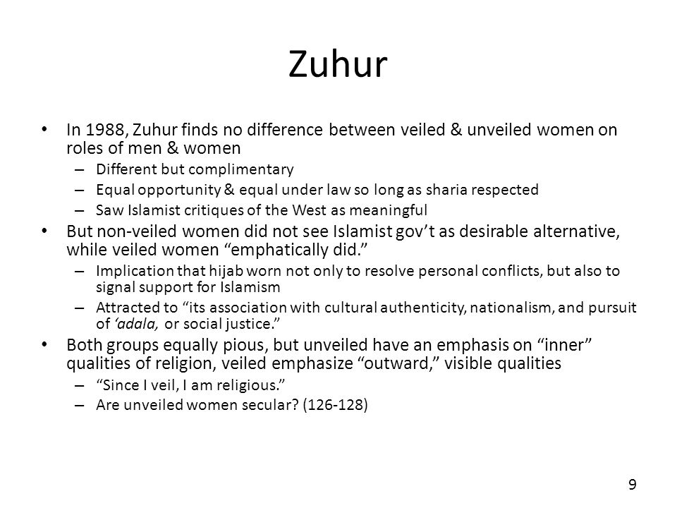 Zuhur In 1988, Zuhur finds no difference between veiled & unveiled women on roles of men & women – Different but complimentary – Equal opportunity & equal under law so long as sharia respected – Saw Islamist critiques of the West as meaningful But non-veiled women did not see Islamist govt as desirable alternative, while veiled women emphatically did.