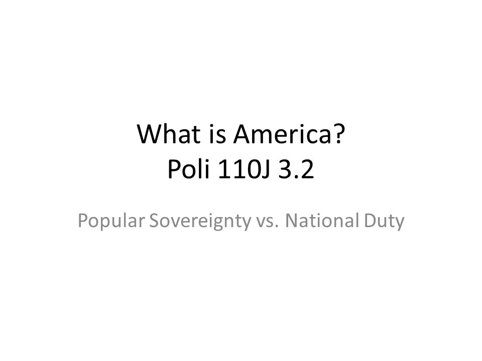 What is America? Poli 110J 3.2 Popular Sovereignty vs. National Duty