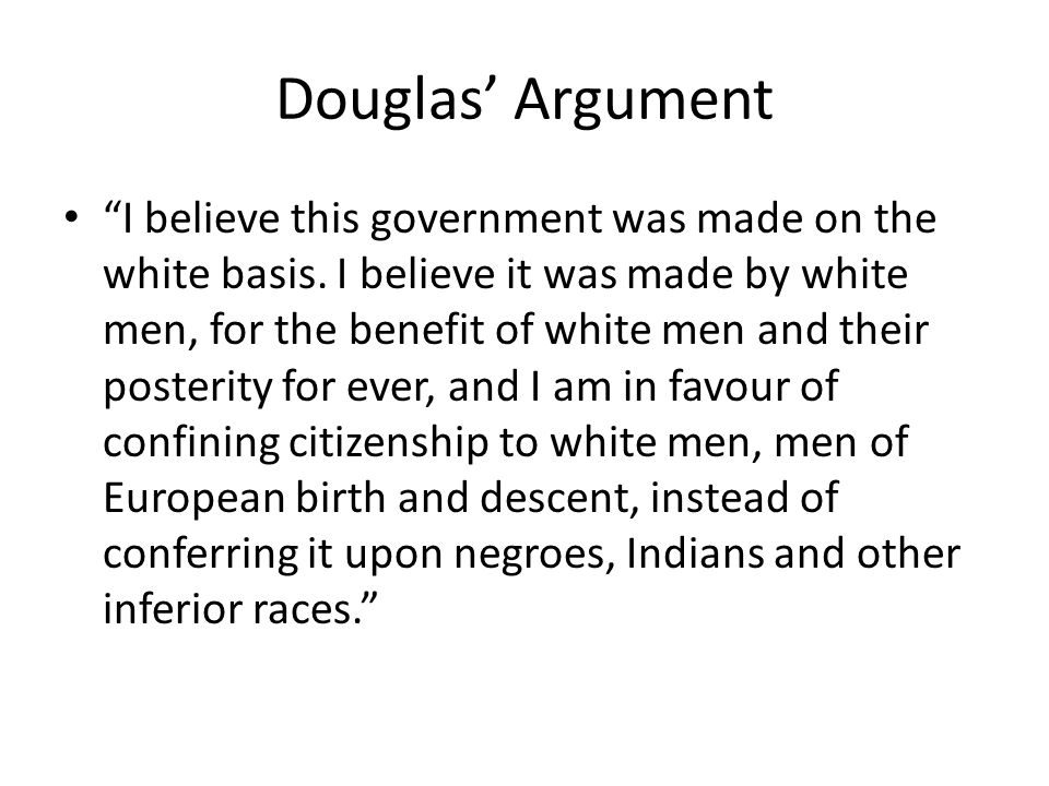 Douglas Argument I believe this government was made on the white basis. I believe it was made by white men, for the benefit of white men and their pos