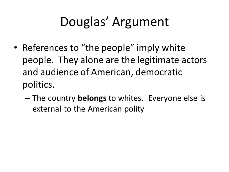Douglas Argument References to the people imply white people. They alone are the legitimate actors and audience of American, democratic politics. – Th