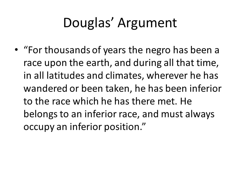Douglas Argument For thousands of years the negro has been a race upon the earth, and during all that time, in all latitudes and climates, wherever he has wandered or been taken, he has been inferior to the race which he has there met.