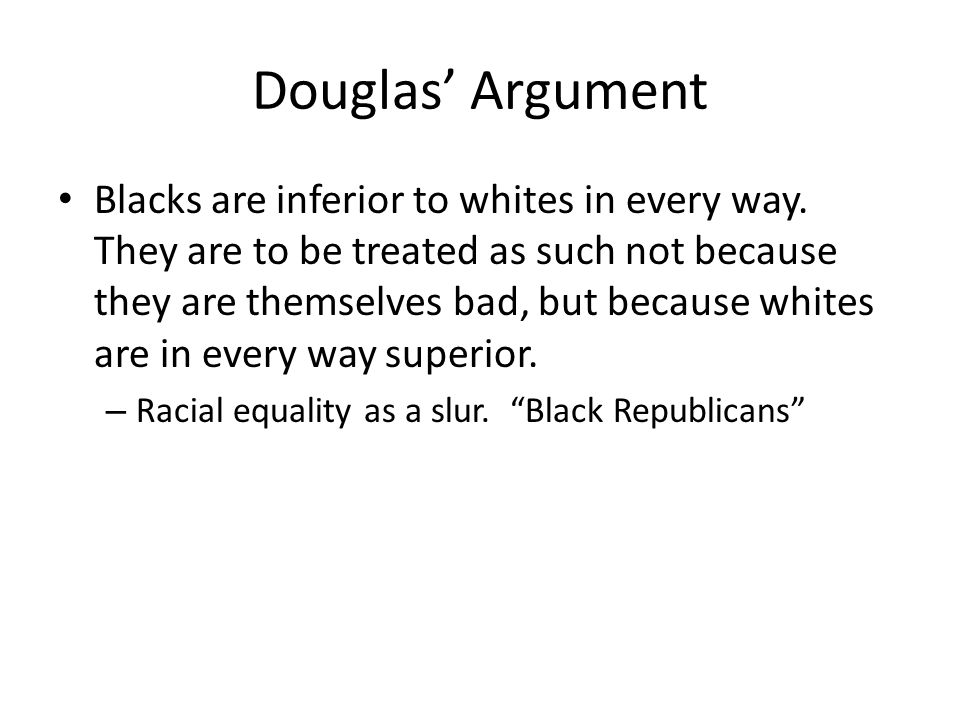Douglas Argument Blacks are inferior to whites in every way. They are to be treated as such not because they are themselves bad, but because whites ar