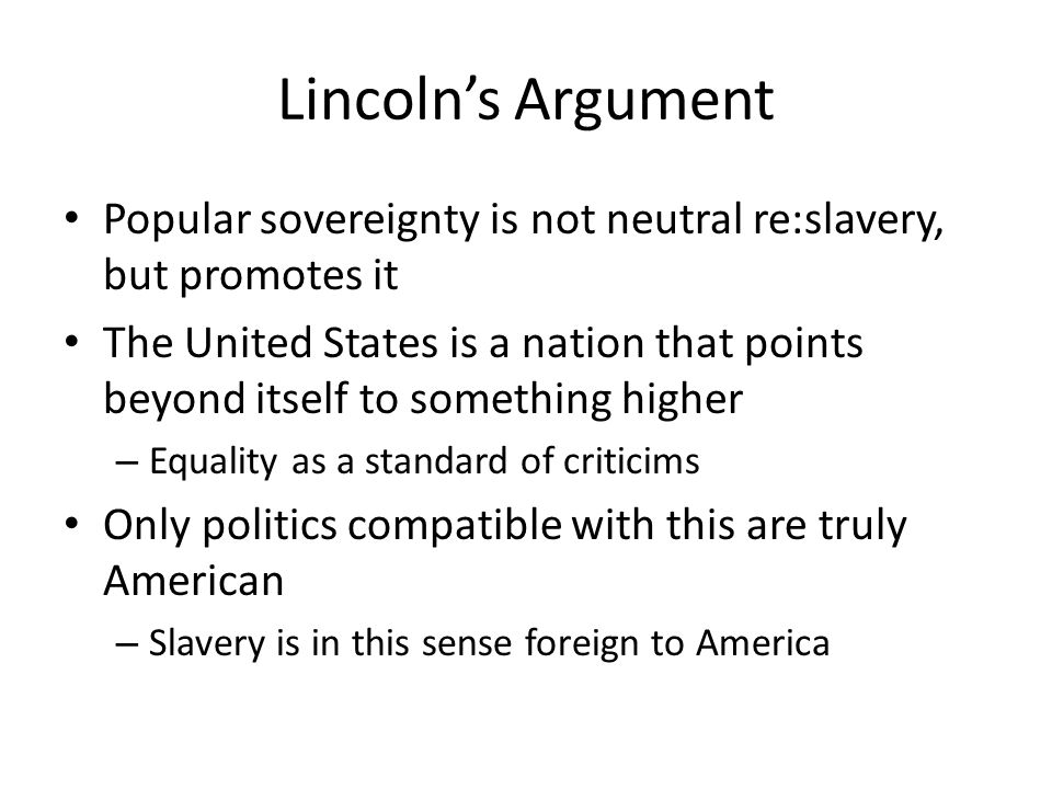 Lincolns Argument Popular sovereignty is not neutral re:slavery, but promotes it The United States is a nation that points beyond itself to something higher – Equality as a standard of criticims Only politics compatible with this are truly American – Slavery is in this sense foreign to America