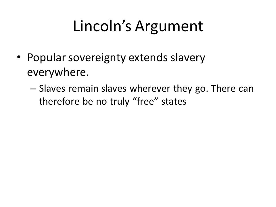 Lincolns Argument Popular sovereignty extends slavery everywhere.
