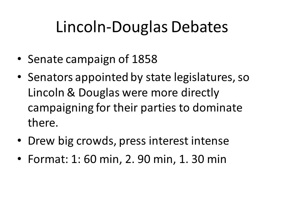 Lincoln-Douglas Debates Senate campaign of 1858 Senators appointed by state legislatures, so Lincoln & Douglas were more directly campaigning for their parties to dominate there.