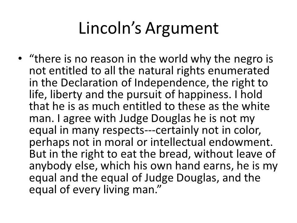 Lincolns Argument there is no reason in the world why the negro is not entitled to all the natural rights enumerated in the Declaration of Independence, the right to life, liberty and the pursuit of happiness.