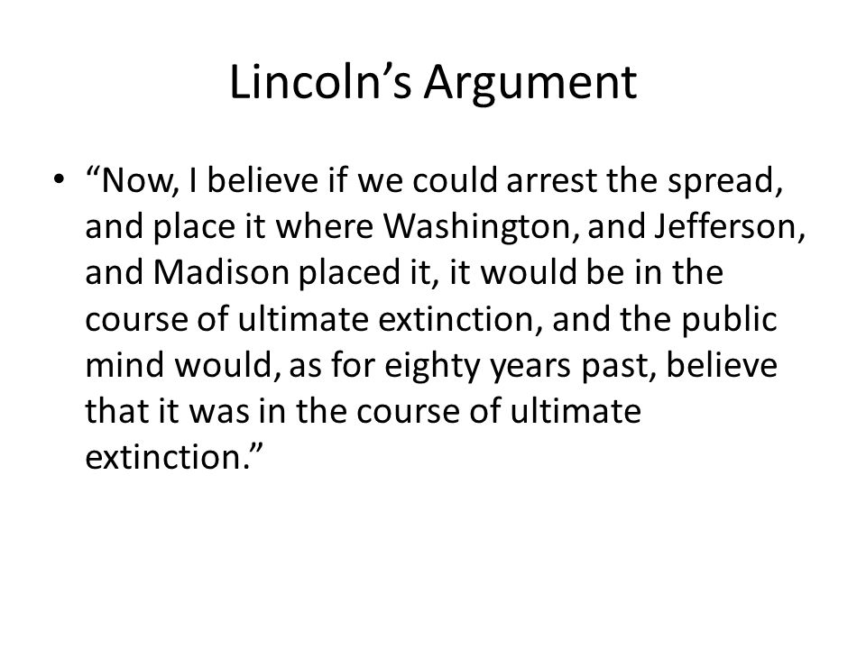 Lincolns Argument Now, I believe if we could arrest the spread, and place it where Washington, and Jefferson, and Madison placed it, it would be in the course of ultimate extinction, and the public mind would, as for eighty years past, believe that it was in the course of ultimate extinction.