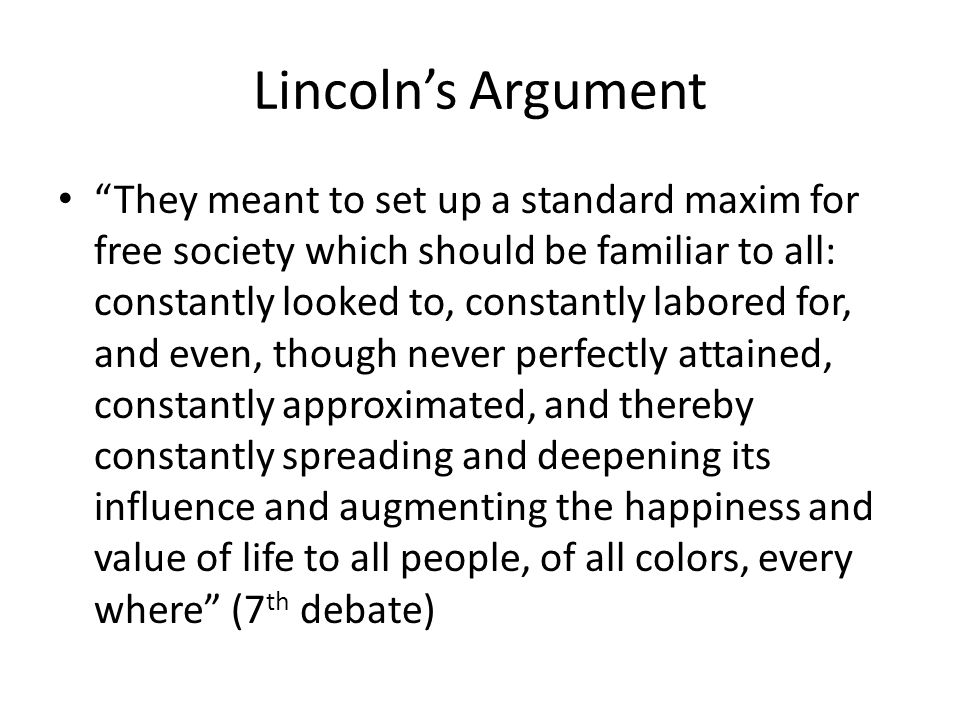 Lincolns Argument They meant to set up a standard maxim for free society which should be familiar to all: constantly looked to, constantly labored for
