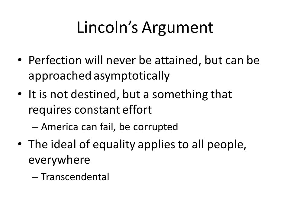 Lincolns Argument Perfection will never be attained, but can be approached asymptotically It is not destined, but a something that requires constant effort – America can fail, be corrupted The ideal of equality applies to all people, everywhere – Transcendental