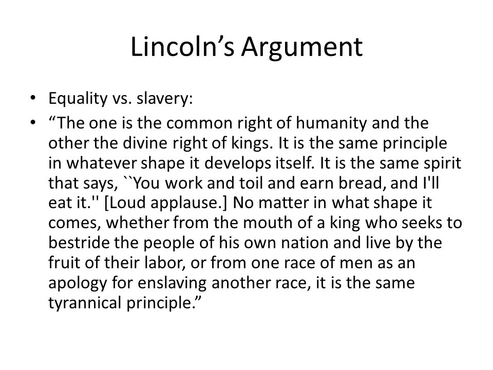 Lincolns Argument Equality vs. slavery: The one is the common right of humanity and the other the divine right of kings. It is the same principle in w