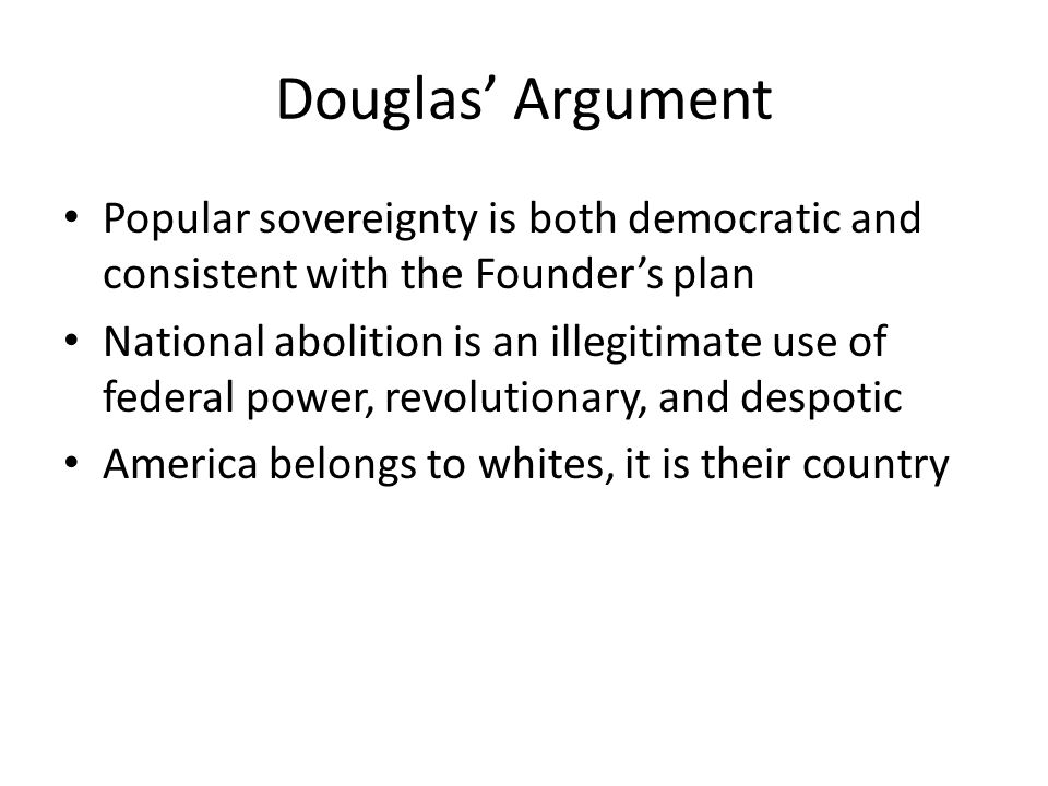 Douglas Argument Popular sovereignty is both democratic and consistent with the Founders plan National abolition is an illegitimate use of federal power, revolutionary, and despotic America belongs to whites, it is their country