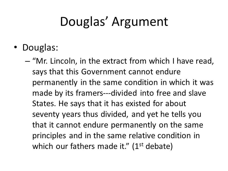 Douglas Argument Douglas: – Mr. Lincoln, in the extract from which I have read, says that this Government cannot endure permanently in the same condit
