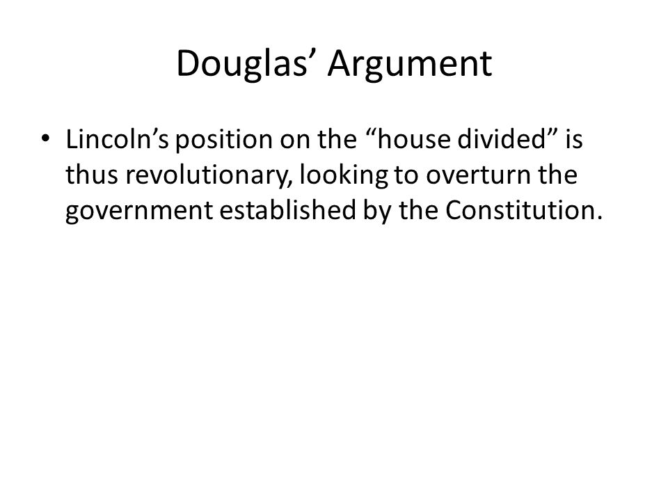 Douglas Argument Lincolns position on the house divided is thus revolutionary, looking to overturn the government established by the Constitution.