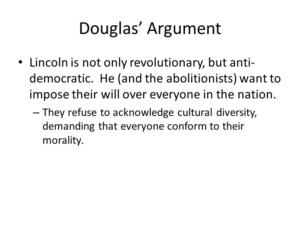 Douglas Argument Lincoln is not only revolutionary, but anti- democratic. He (and the abolitionists) want to impose their will over everyone in the na