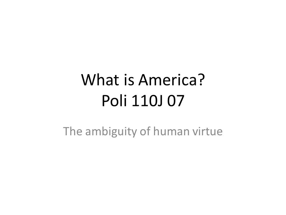 What is America Poli 110J 07 The ambiguity of human virtue