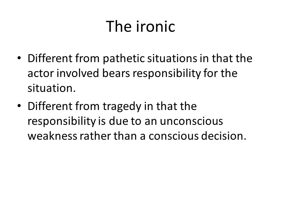 The ironic Different from pathetic situations in that the actor involved bears responsibility for the situation.