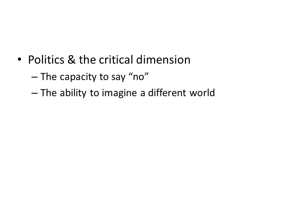 Politics & the critical dimension – The capacity to say no – The ability to imagine a different world