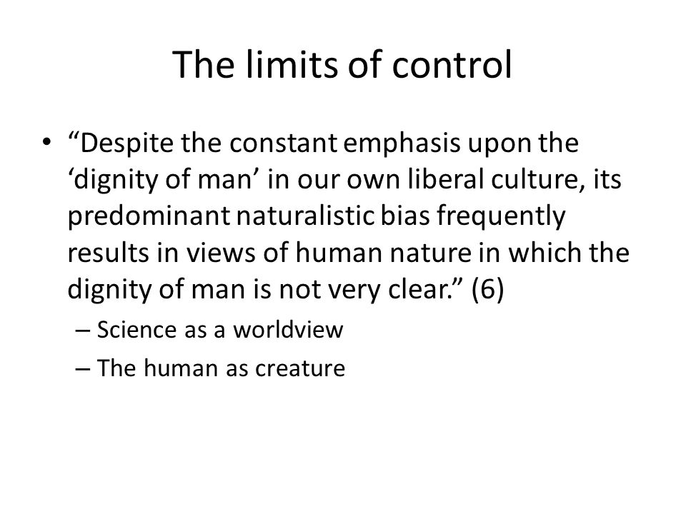 The limits of control Despite the constant emphasis upon the dignity of man in our own liberal culture, its predominant naturalistic bias frequently results in views of human nature in which the dignity of man is not very clear.