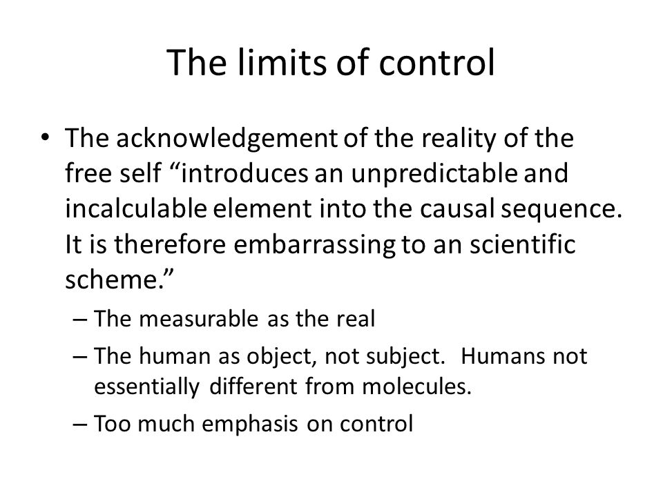 The limits of control The acknowledgement of the reality of the free self introduces an unpredictable and incalculable element into the causal sequence.
