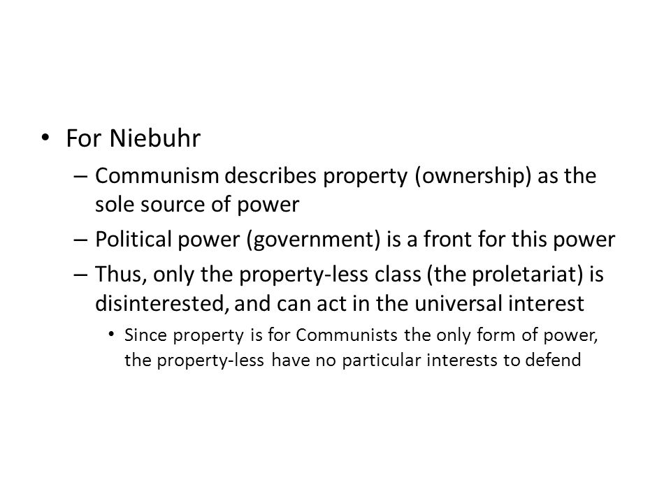 For Niebuhr – Communism describes property (ownership) as the sole source of power – Political power (government) is a front for this power – Thus, only the property-less class (the proletariat) is disinterested, and can act in the universal interest Since property is for Communists the only form of power, the property-less have no particular interests to defend