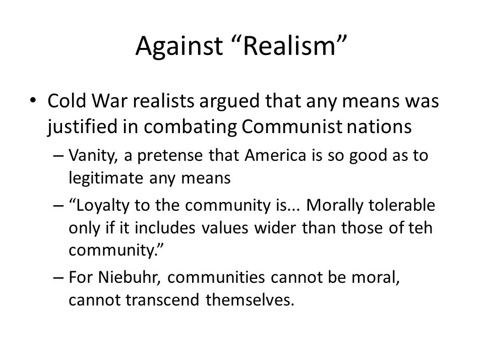 Against Realism Cold War realists argued that any means was justified in combating Communist nations – Vanity, a pretense that America is so good as to legitimate any means – Loyalty to the community is...