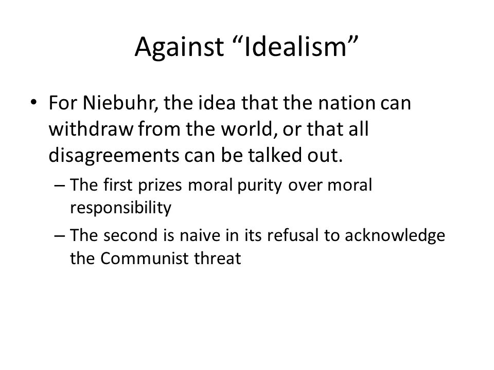 Against Idealism For Niebuhr, the idea that the nation can withdraw from the world, or that all disagreements can be talked out.