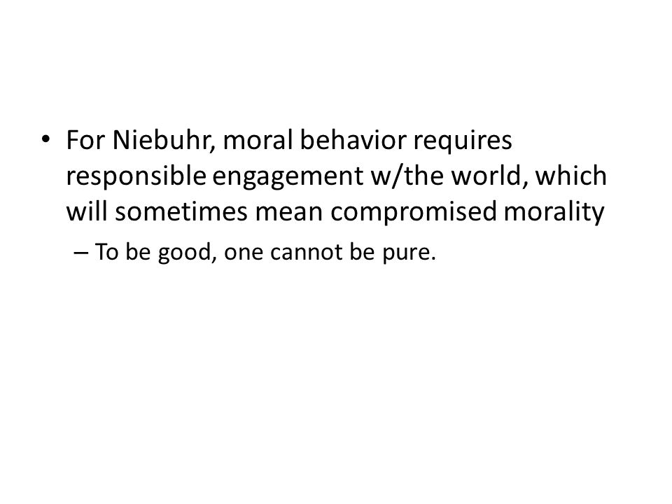 For Niebuhr, moral behavior requires responsible engagement w/the world, which will sometimes mean compromised morality – To be good, one cannot be pure.