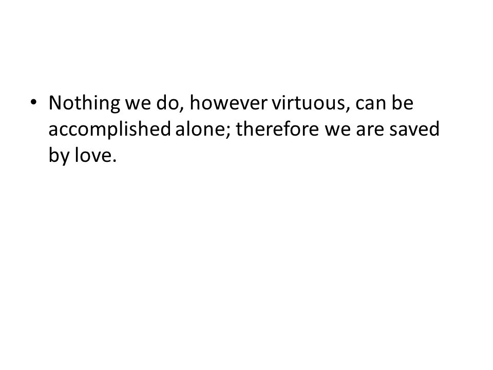 Nothing we do, however virtuous, can be accomplished alone; therefore we are saved by love.