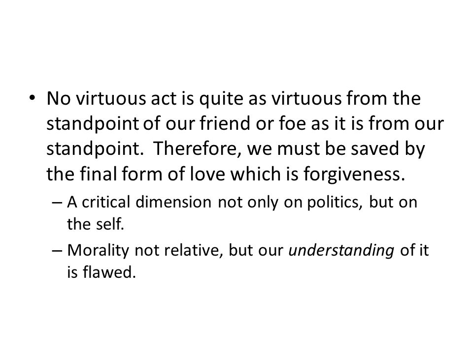 No virtuous act is quite as virtuous from the standpoint of our friend or foe as it is from our standpoint.