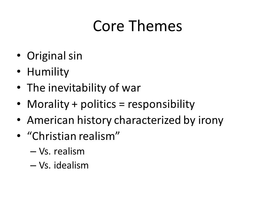 Core Themes Original sin Humility The inevitability of war Morality + politics = responsibility American history characterized by irony Christian realism – Vs.