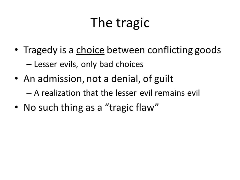 The tragic Tragedy is a choice between conflicting goods – Lesser evils, only bad choices An admission, not a denial, of guilt – A realization that the lesser evil remains evil No such thing as a tragic flaw
