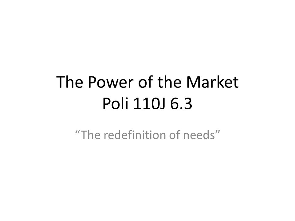 The Power of the Market Poli 110J 6.3 The redefinition of needs