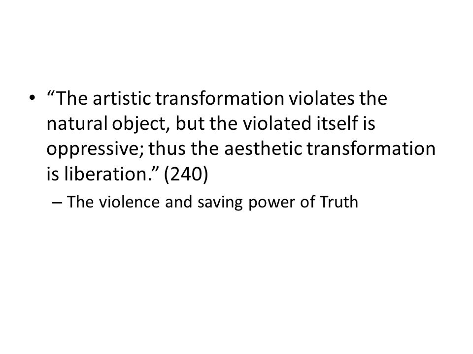 The artistic transformation violates the natural object, but the violated itself is oppressive; thus the aesthetic transformation is liberation.